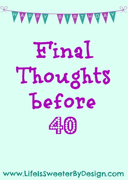 Final thoughts before turning 40 life is sweeter by design for To do before 40